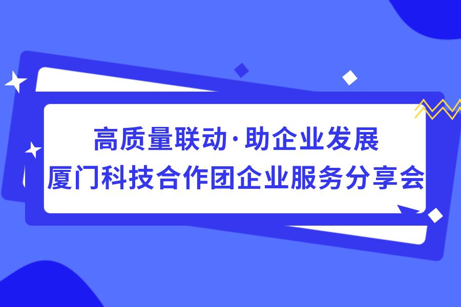 高質(zhi)量(liang)聯動·助企業(ye)發(fa)展——廈門科(ke)技合(he)作(zuo)團企業(ye)服務分享會上xi)苫趼man)滿(man)