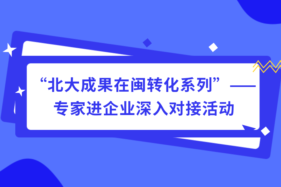 北大成果在閩轉化系列活(huo)動之專(zhuan)家yi)笠瞪釗?越jie)活(huo)動順利進行